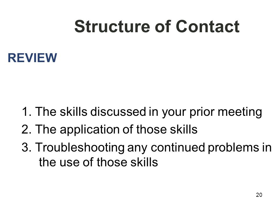 20 Structure of Contact REVIEW 1. The skills discussed in your prior meeting 2.