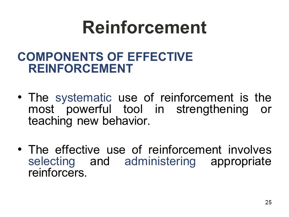 Reinforcement COMPONENTS OF EFFECTIVE REINFORCEMENT The systematic use of reinforcement is the most powerful tool in strengthening or teaching new behavior.