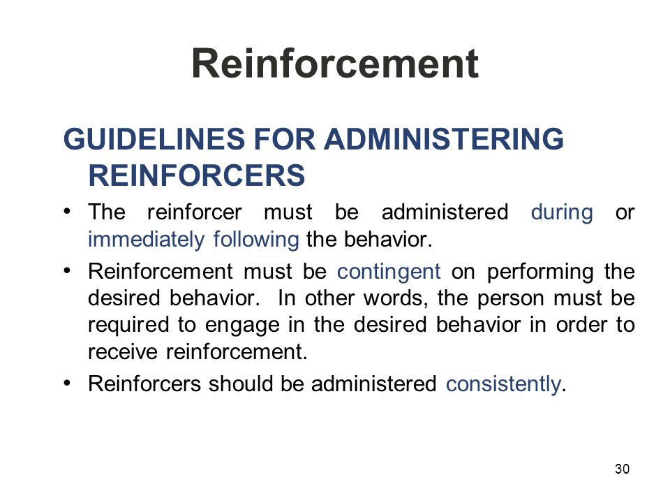 Reinforcement GUIDELINES FOR ADMINISTERING REINFORCERS The reinforcer must be administered during or immediately following the behavior.