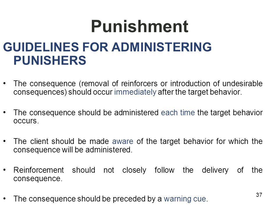 Punishment GUIDELINES FOR ADMINISTERING PUNISHERS The consequence (removal of reinforcers or introduction of undesirable consequences) should occur immediately after the target behavior.
