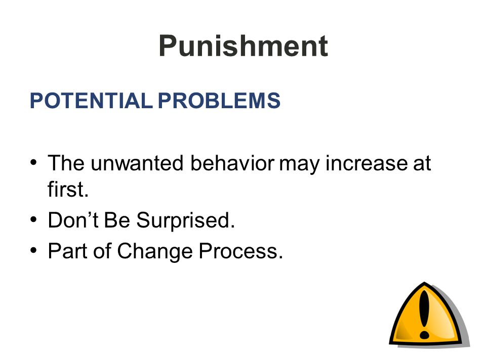 Punishment POTENTIAL PROBLEMS The unwanted behavior may increase at first.