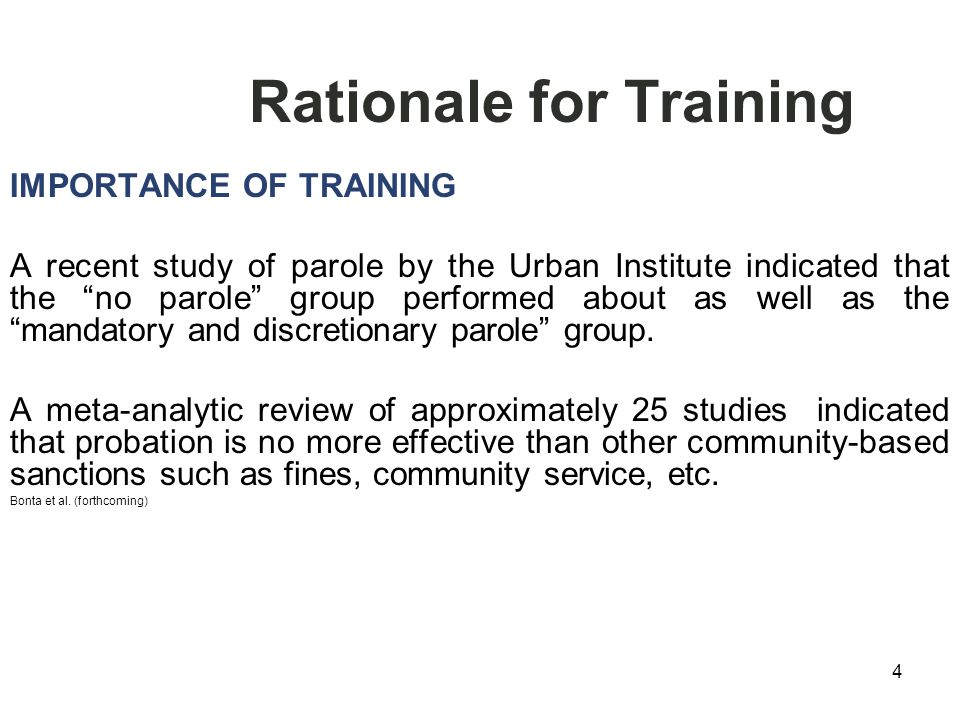 4 Rationale for Training IMPORTANCE OF TRAINING A recent study of parole by the Urban Institute indicated that the no parole group performed about as well as the mandatory and discretionary parole group.