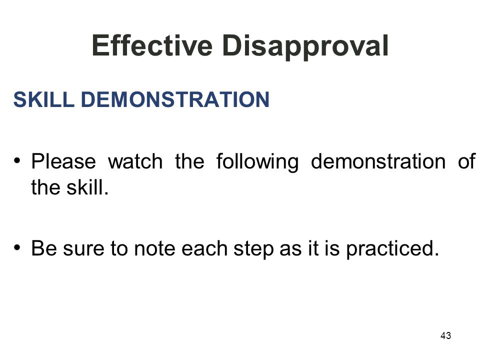 43 Effective Disapproval SKILL DEMONSTRATION Please watch the following demonstration of the skill.