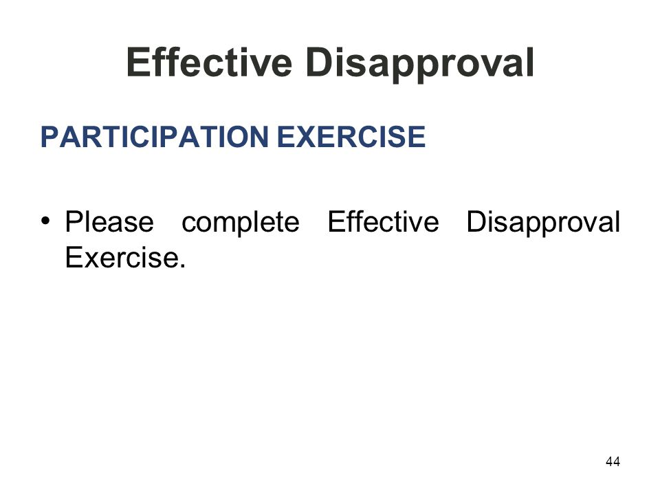 Effective Disapproval PARTICIPATION EXERCISE Please complete Effective Disapproval Exercise. 44