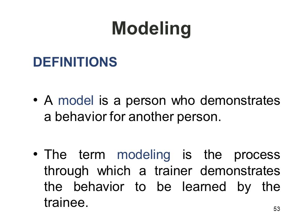 Modeling DEFINITIONS A model is a person who demonstrates a behavior for another person.