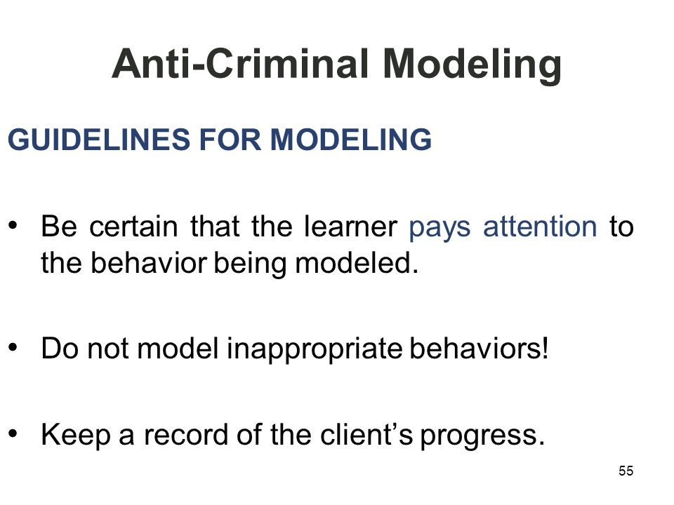Anti-Criminal Modeling GUIDELINES FOR MODELING Be certain that the learner pays attention to the behavior being modeled.