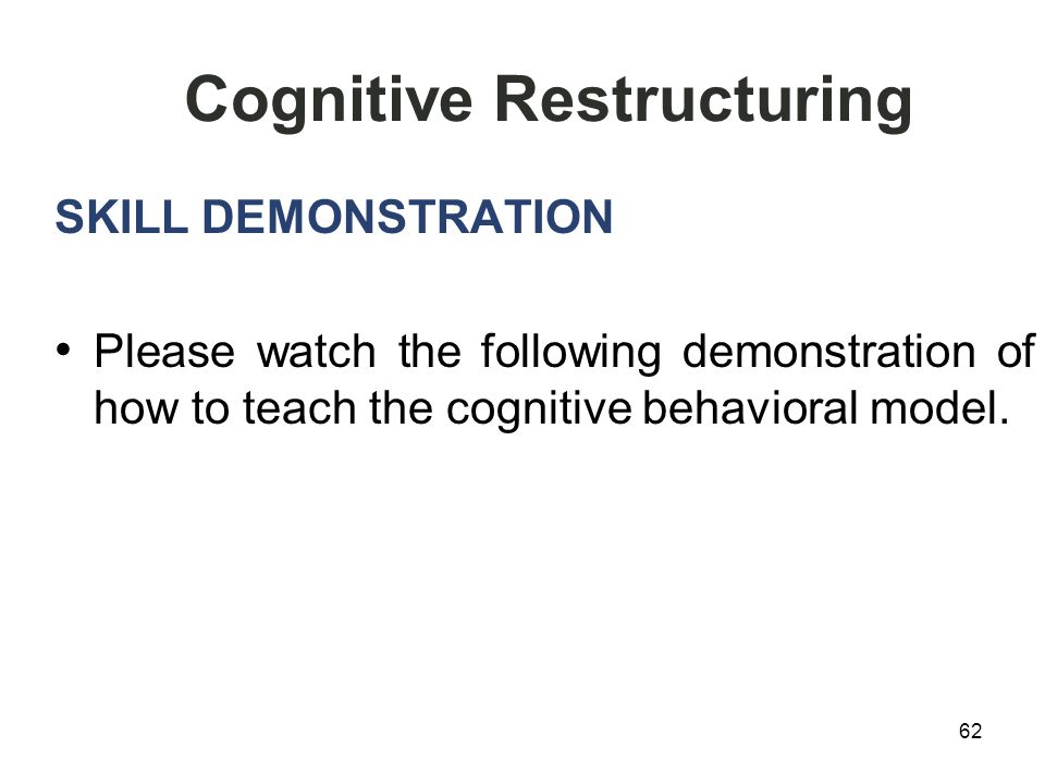 62 Cognitive Restructuring SKILL DEMONSTRATION Please watch the following demonstration of how to teach the cognitive behavioral model.