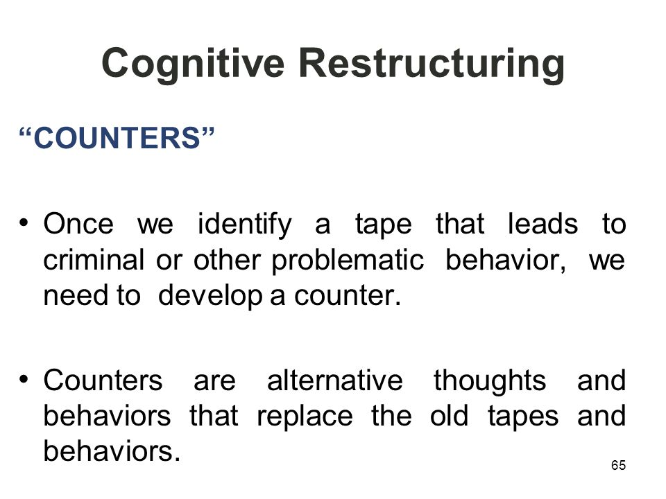 Cognitive Restructuring COUNTERS Once we identify a tape that leads to criminal or other problematic behavior, we need to develop a counter.