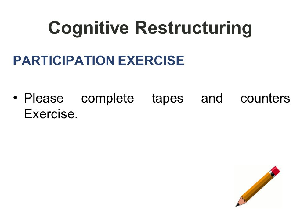 66 Cognitive Restructuring PARTICIPATION EXERCISE Please complete tapes and counters Exercise.