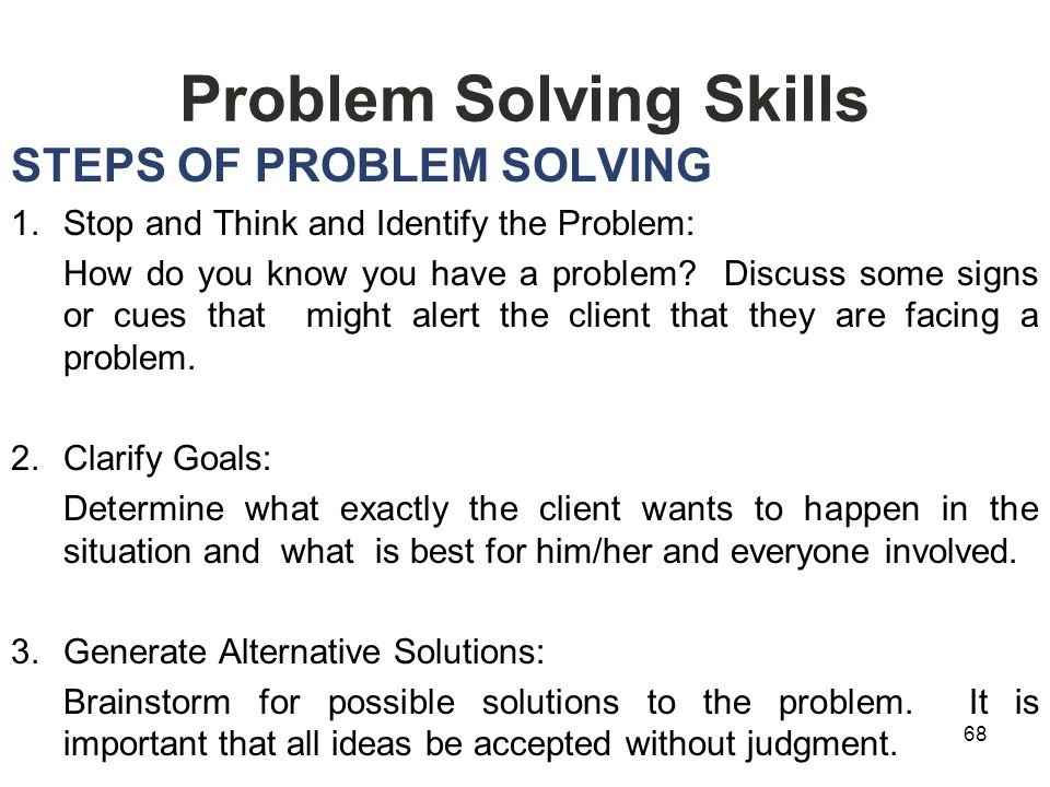 Problem Solving Skills STEPS OF PROBLEM SOLVING 1.Stop and Think and Identify the Problem: How do you know you have a problem.