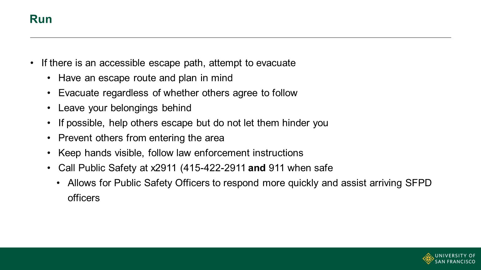 Run If there is an accessible escape path, attempt to evacuate Have an escape route and plan in mind Evacuate regardless of whether others agree to fo
