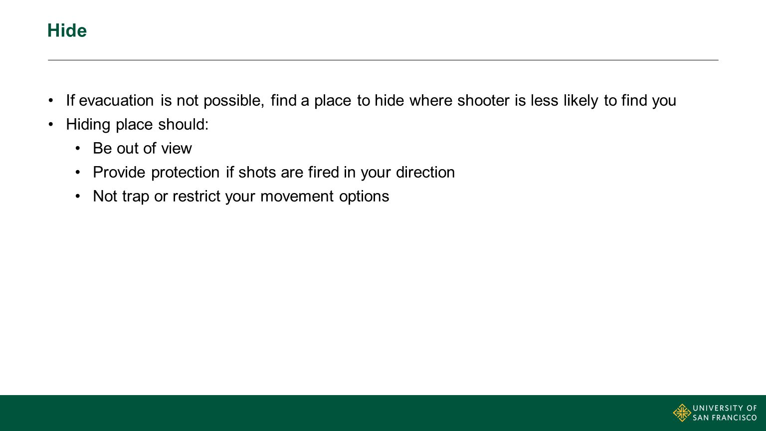 Hide If evacuation is not possible, find a place to hide where shooter is less likely to find you Hiding place should: Be out of view Provide protecti