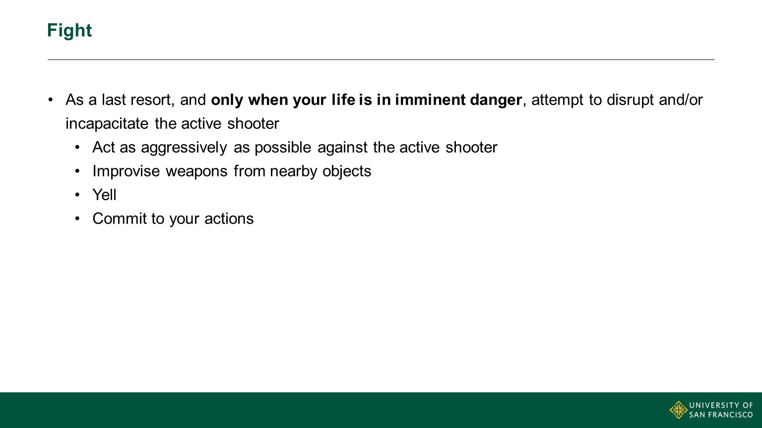 Fight As a last resort, and only when your life is in imminent danger, attempt to disrupt and/or incapacitate the active shooter Act as aggressively a