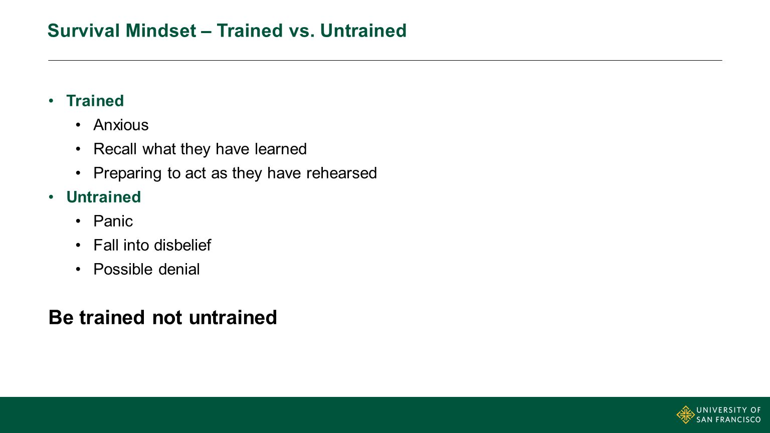 Survival Mindset – Trained vs. Untrained Trained Anxious Recall what they have learned Preparing to act as they have rehearsed Untrained Panic Fall in