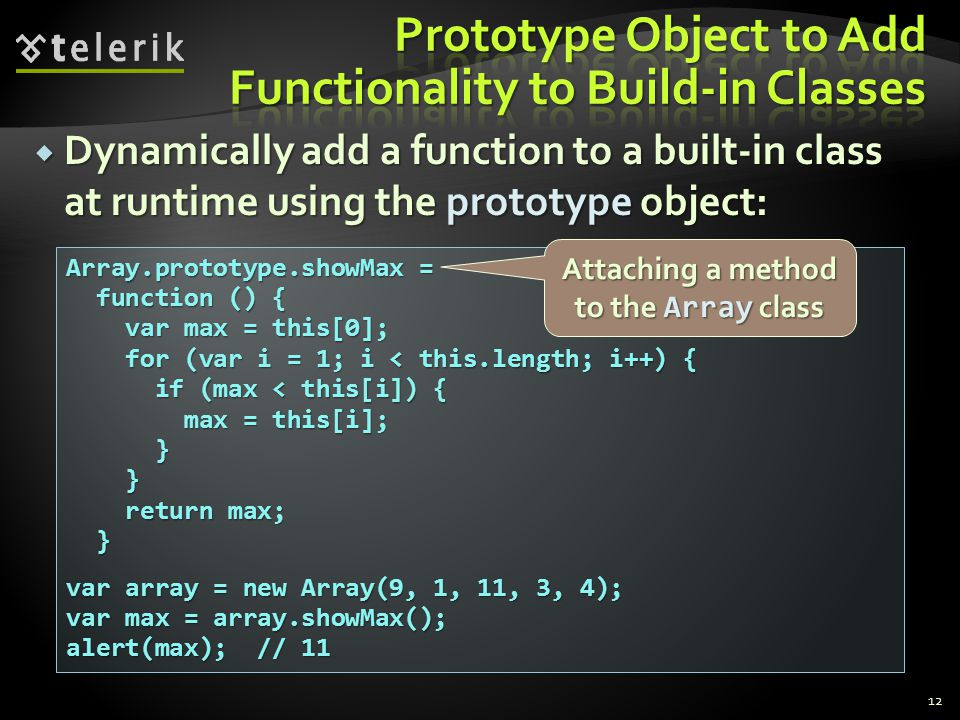  Dynamically add a function to a built-in class at runtime using the prototype object: 12 Array.prototype.showMax = function () { function () { var m