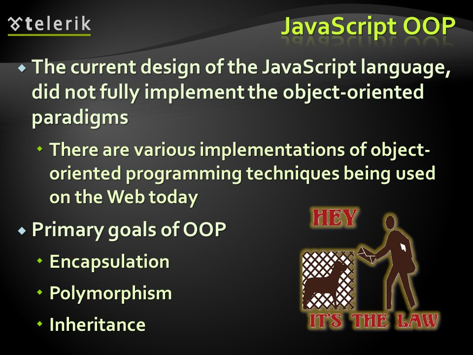  The current design of the JavaScript language, did not fully implement the object-oriented paradigms  There are various implementations of object- oriented programming techniques being used on the Web today  Primary goals of OOP  Encapsulation  Polymorphism  Inheritance