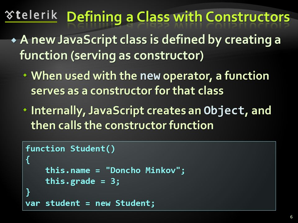  A new JavaScript class is defined by creating a function (serving as constructor)  When used with the new operator, a function serves as a constructor for that class  Internally, JavaScript creates an Object, and then calls the constructor function 6 function Student() { this.name = Doncho Minkov ; this.name = Doncho Minkov ; this.grade = 3; this.grade = 3;} var student = new Student;