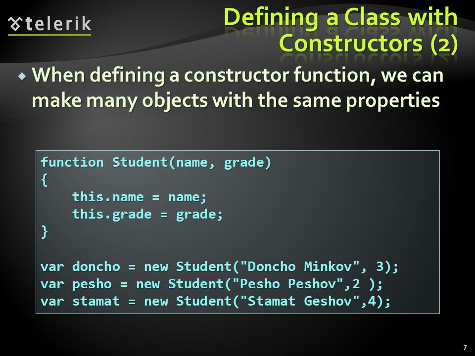  When defining a constructor function, we can make many objects with the same properties 7 function Student(name, grade) { this.name = name; this.name = name; this.grade = grade; this.grade = grade;} var doncho = new Student( Doncho Minkov , 3); var pesho = new Student( Pesho Peshov ,2 ); var stamat = new Student( Stamat Geshov ,4);
