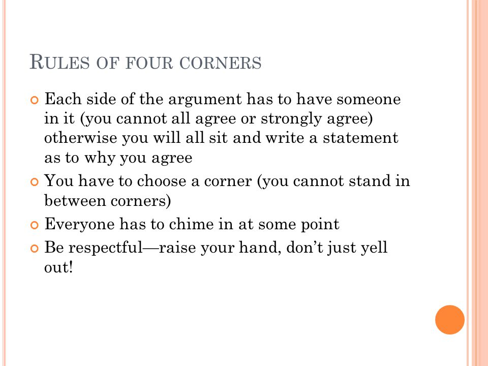 R ULES OF FOUR CORNERS Each side of the argument has to have someone in it (you cannot all agree or strongly agree) otherwise you will all sit and write a statement as to why you agree You have to choose a corner (you cannot stand in between corners) Everyone has to chime in at some point Be respectful—raise your hand, don't just yell out!