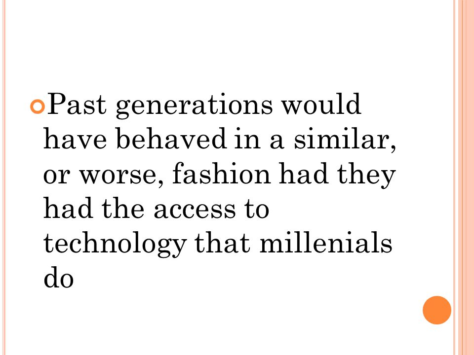 Past generations would have behaved in a similar, or worse, fashion had they had the access to technology that millenials do