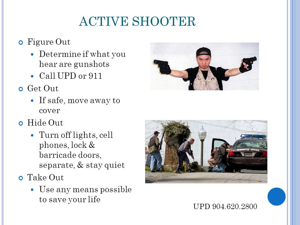 ACTIVE SHOOTER Figure Out Determine if what you hear are gunshots Call UPD or 911 Get Out If safe, move away to cover Hide Out Turn off lights, cell p