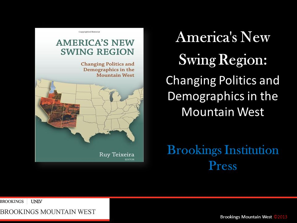 America s New Swing Region: Changing Politics and Demographics in the Mountain West Brookings Institution Press Brookings Mountain West ©2013