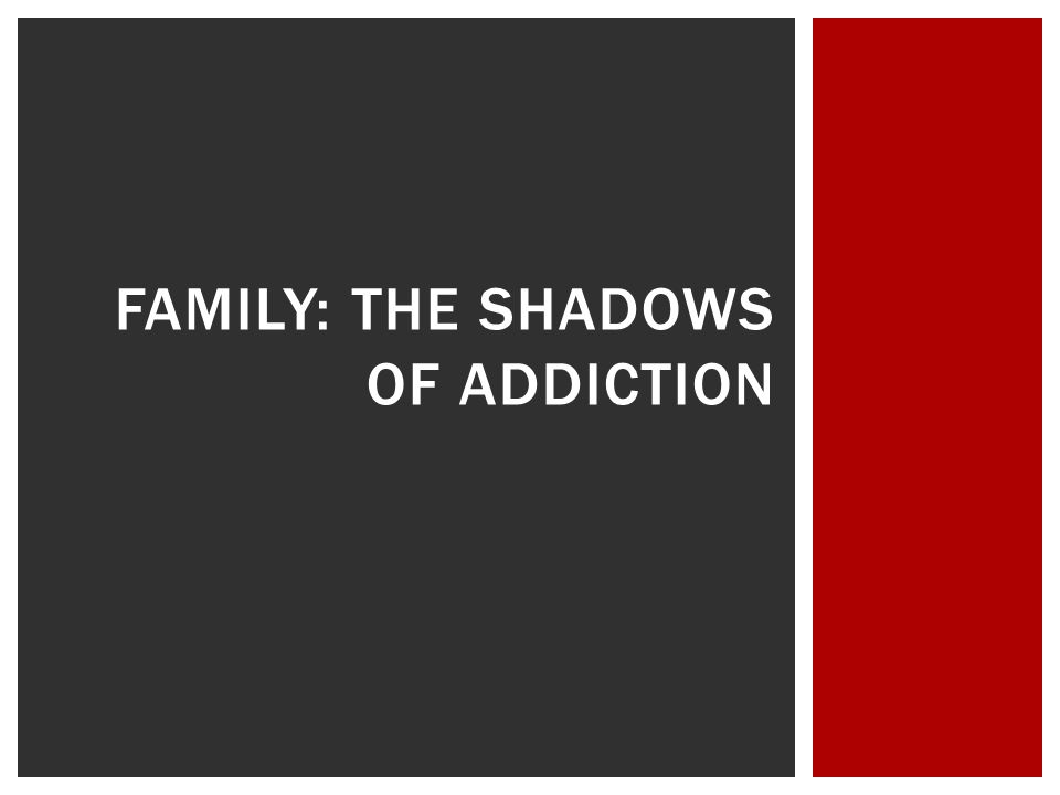 FAMILY: THE SHADOWS OF ADDICTION