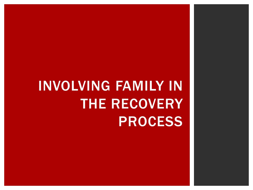 INVOLVING FAMILY IN THE RECOVERY PROCESS