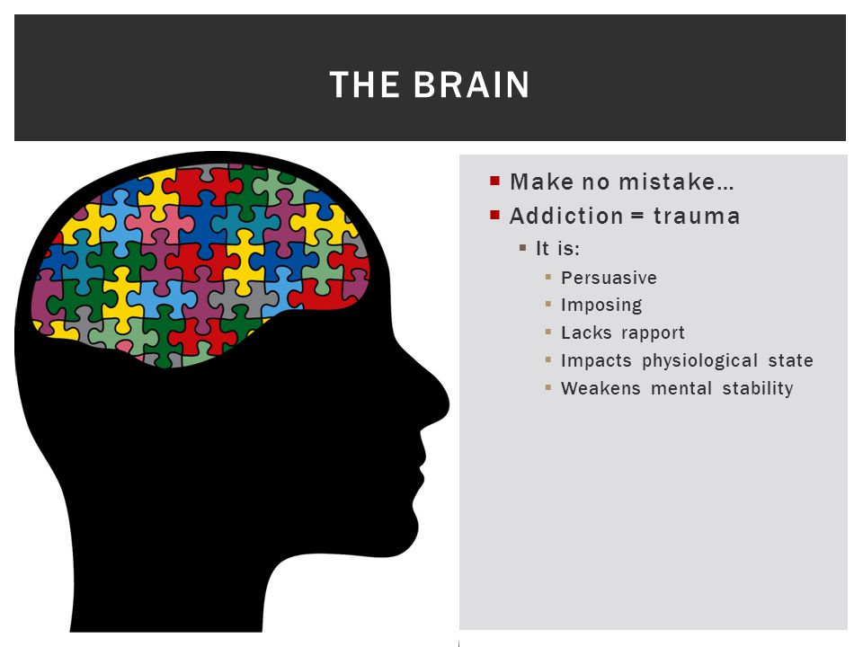 Make no mistake…  Addiction = trauma  It is:  Persuasive  Imposing  Lacks rapport  Impacts physiological state  Weakens mental stability THE BRAIN