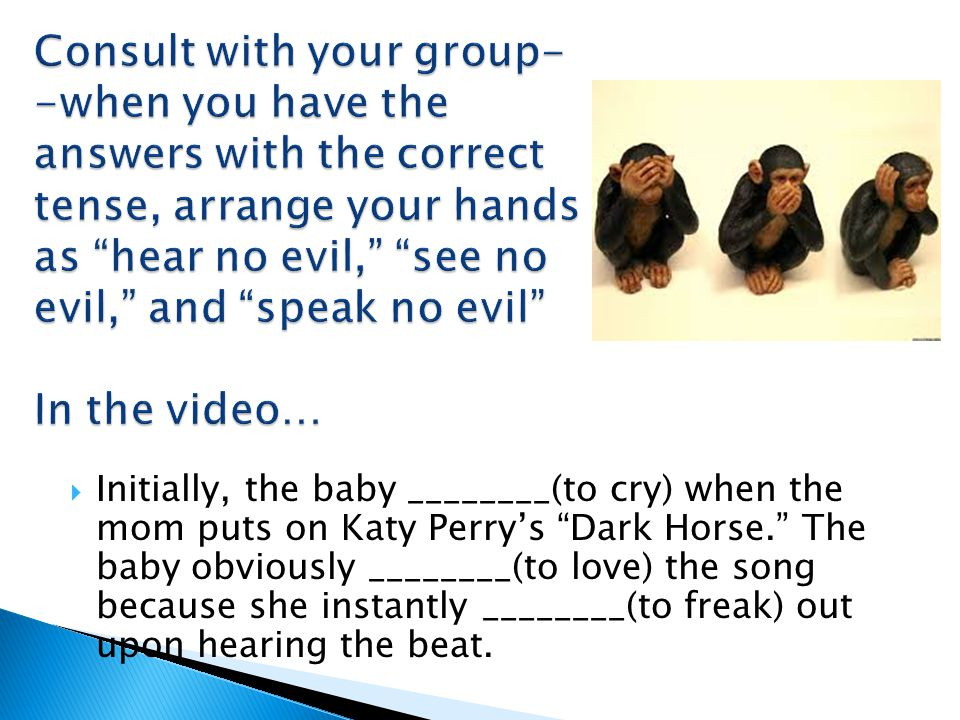  Initially, the baby ________(to cry) when the mom puts on Katy Perry's Dark Horse. The baby obviously ________(to love) the song because she instantly ________(to freak) out upon hearing the beat.