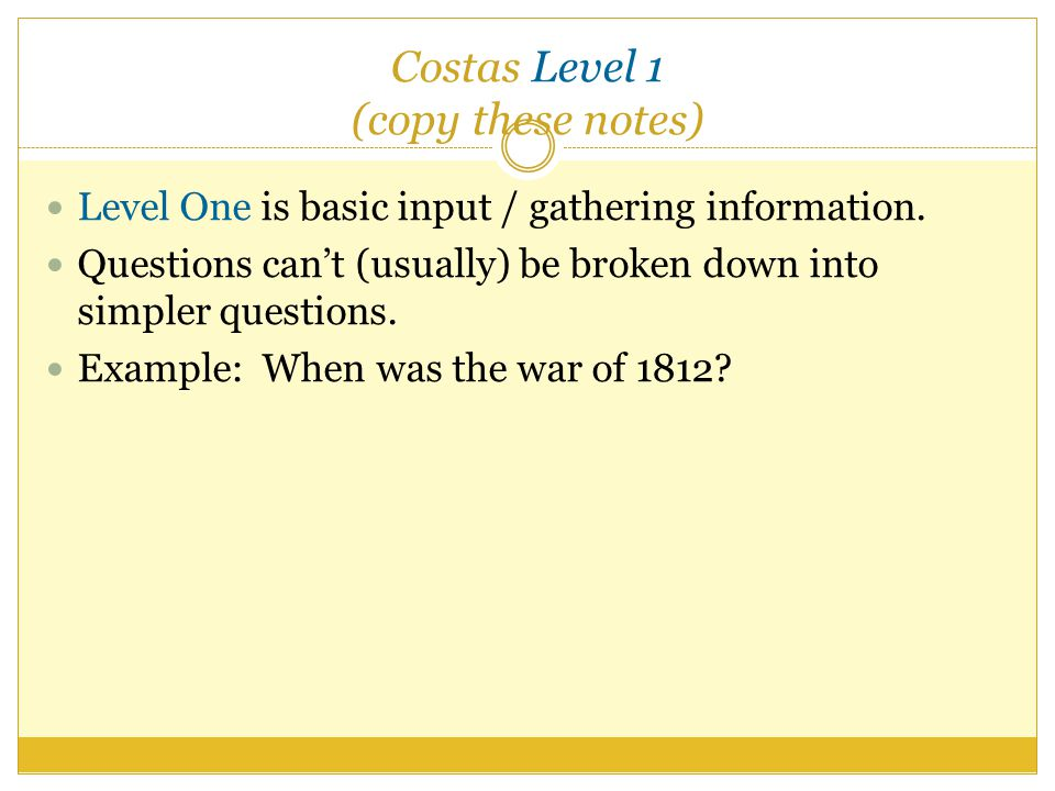 Costas Level 1 (copy these notes) Level One is basic input / gathering information.