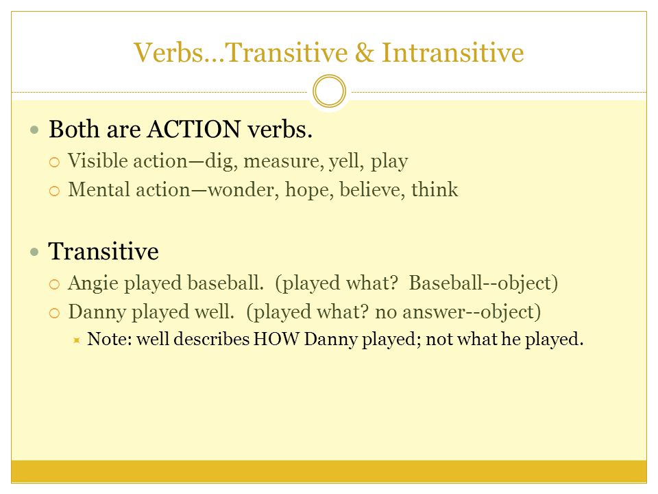 Verbs…Transitive & Intransitive Both are ACTION verbs.