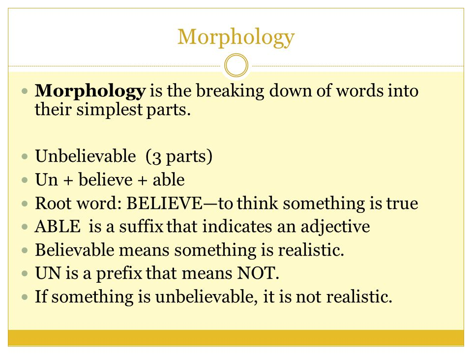 Morphology Morphology is the breaking down of words into their simplest parts.