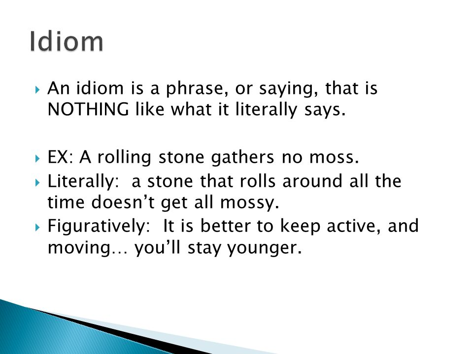  An idiom is a phrase, or saying, that is NOTHING like what it literally says.  EX: A rolling stone gathers no moss.  Literally: a stone that rolls