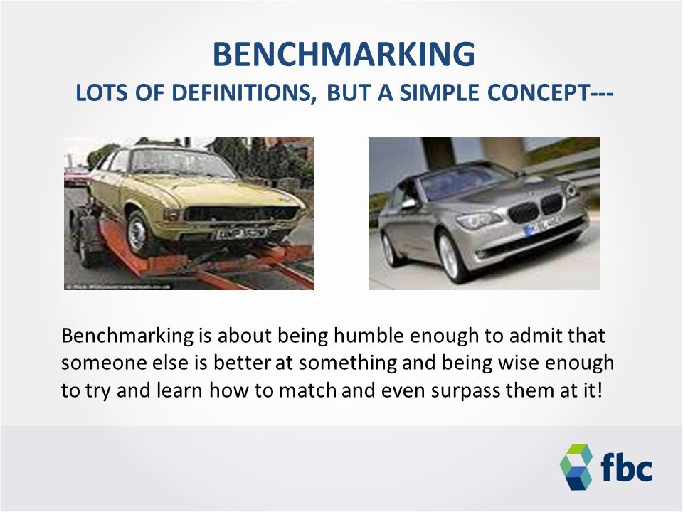 BENCHMARKING LOTS OF DEFINITIONS, BUT A SIMPLE CONCEPT--- Benchmarking is about being humble enough to admit that someone else is better at something