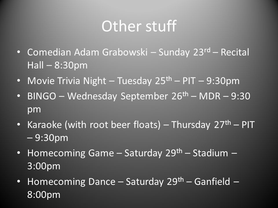 Other stuff Comedian Adam Grabowski – Sunday 23 rd – Recital Hall – 8:30pm Movie Trivia Night – Tuesday 25 th – PIT – 9:30pm BINGO – Wednesday September 26 th – MDR – 9:30 pm Karaoke (with root beer floats) – Thursday 27 th – PIT – 9:30pm Homecoming Game – Saturday 29 th – Stadium – 3:00pm Homecoming Dance – Saturday 29 th – Ganfield – 8:00pm
