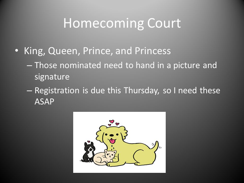 Homecoming Court King, Queen, Prince, and Princess – Those nominated need to hand in a picture and signature – Registration is due this Thursday, so I need these ASAP