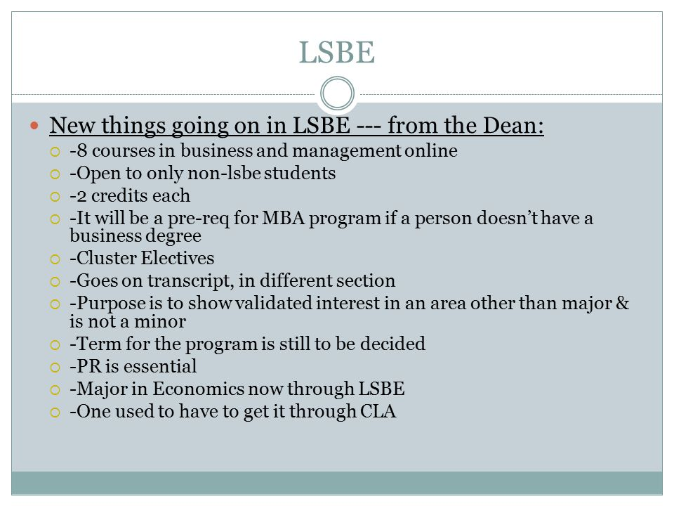 LSBE New things going on in LSBE --- from the Dean:  -8 courses in business and management online  -Open to only non-lsbe students  -2 credits each  -It will be a pre-req for MBA program if a person doesn't have a business degree  -Cluster Electives  -Goes on transcript, in different section  -Purpose is to show validated interest in an area other than major & is not a minor  -Term for the program is still to be decided  -PR is essential  -Major in Economics now through LSBE  -One used to have to get it through CLA