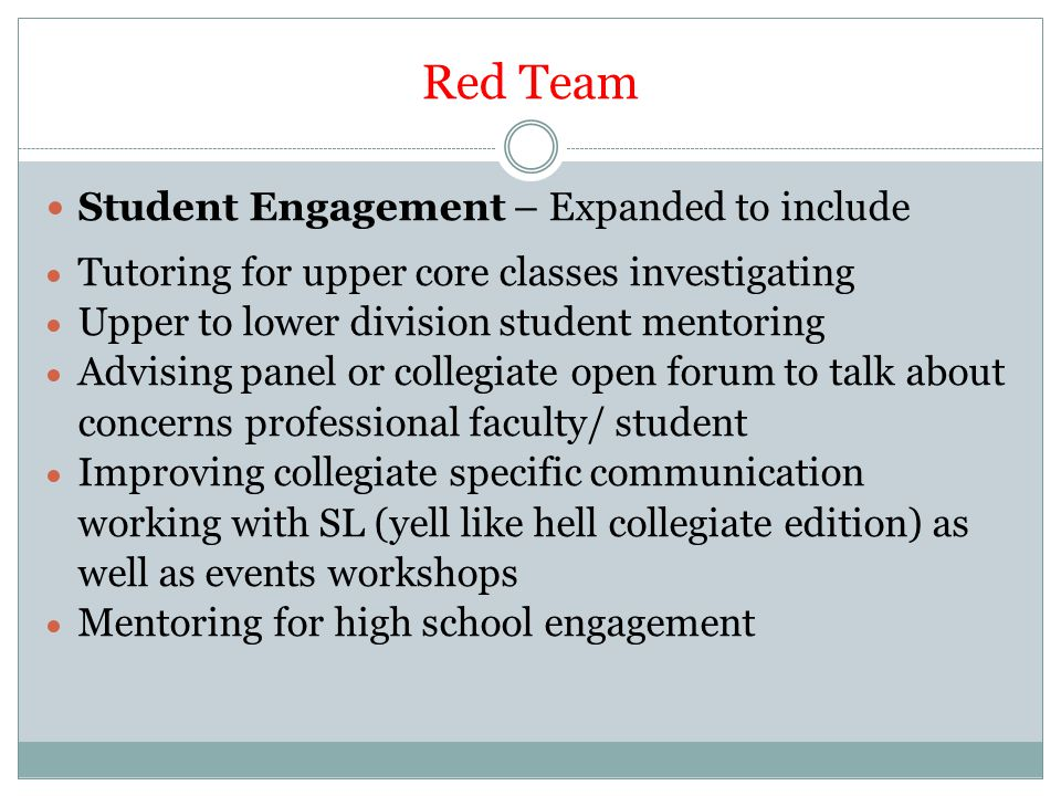 Red Team Student Engagement – Expanded to include  Tutoring for upper core classes investigating  Upper to lower division student mentoring  Advising panel or collegiate open forum to talk about concerns professional faculty/ student  Improving collegiate specific communication working with SL (yell like hell collegiate edition) as well as events workshops  Mentoring for high school engagement