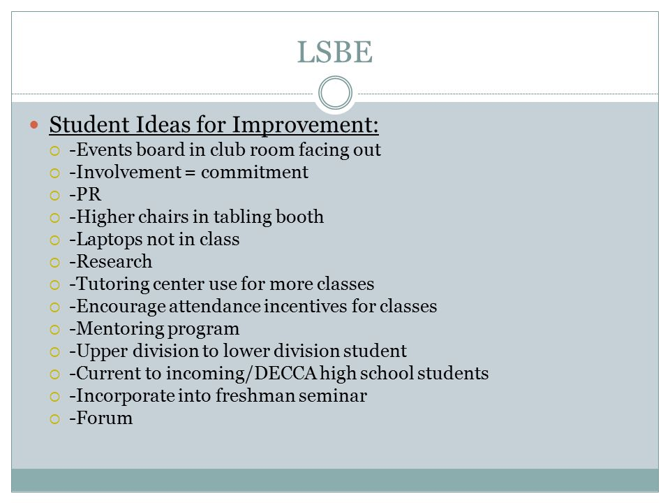 LSBE Student Ideas for Improvement:  -Events board in club room facing out  -Involvement = commitment  -PR  -Higher chairs in tabling booth  -Laptops not in class  -Research  -Tutoring center use for more classes  -Encourage attendance incentives for classes  -Mentoring program  -Upper division to lower division student  -Current to incoming/DECCA high school students  -Incorporate into freshman seminar  -Forum