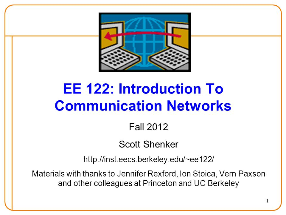 1 EE 122: Introduction To Communication Networks Fall 2012 Scott Shenker http://inst.eecs.berkeley.edu/~ee122/ Materials with thanks to Jennifer Rexford, Ion Stoica, Vern Paxson and other colleagues at Princeton and UC Berkeley