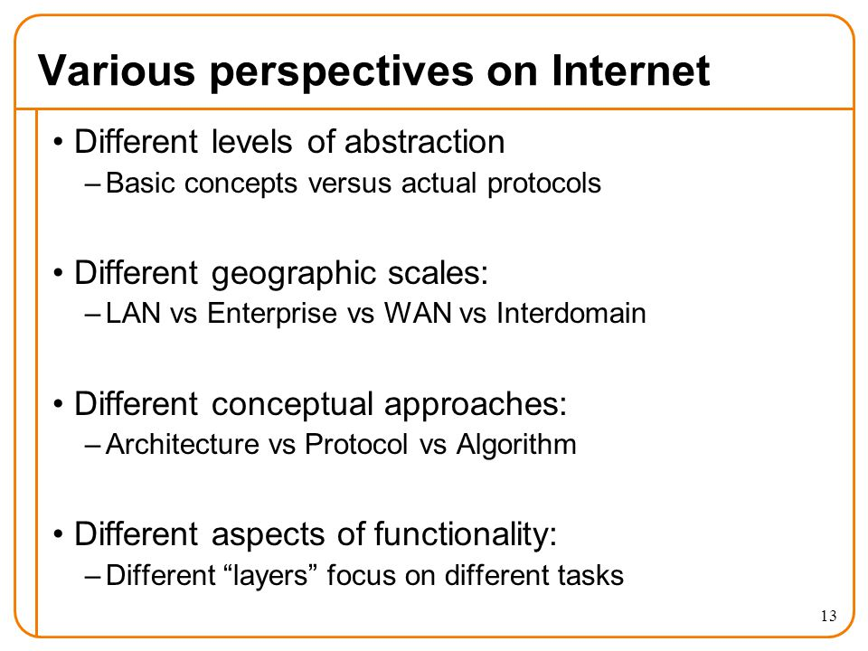 Various perspectives on Internet Different levels of abstraction –Basic concepts versus actual protocols Different geographic scales: –LAN vs Enterprise vs WAN vs Interdomain Different conceptual approaches: –Architecture vs Protocol vs Algorithm Different aspects of functionality: –Different layers focus on different tasks 13