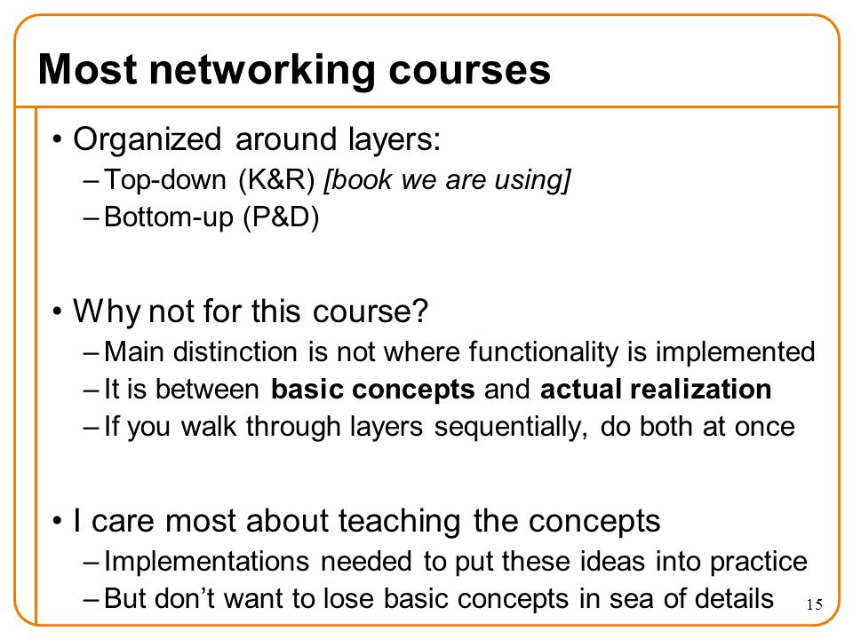 Most networking courses Organized around layers: –Top-down (K&R) [book we are using] –Bottom-up (P&D) Why not for this course.