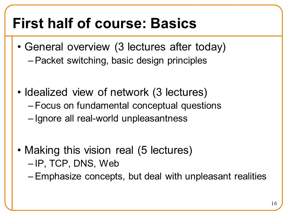 First half of course: Basics General overview (3 lectures after today) –Packet switching, basic design principles Idealized view of network (3 lectures) –Focus on fundamental conceptual questions –Ignore all real-world unpleasantness Making this vision real (5 lectures) –IP, TCP, DNS, Web –Emphasize concepts, but deal with unpleasant realities 16