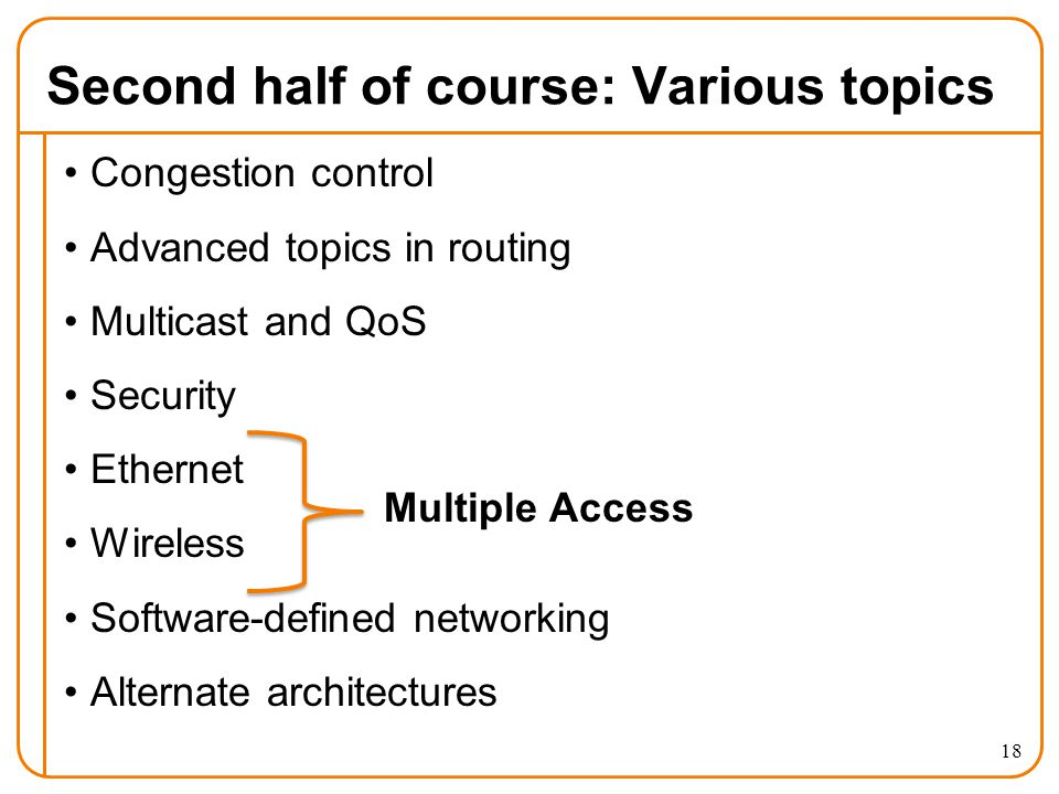 Second half of course: Various topics Congestion control Advanced topics in routing Multicast and QoS Security Ethernet Wireless Software-defined networking Alternate architectures 18 Multiple Access