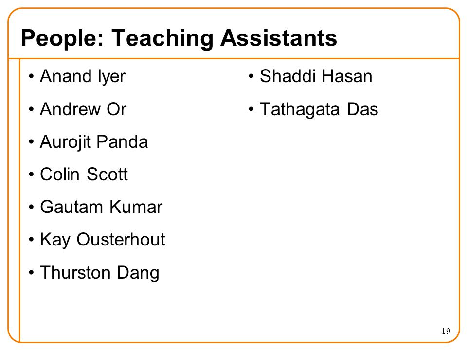 People: Teaching Assistants Anand Iyer Andrew Or Aurojit Panda Colin Scott Gautam Kumar Kay Ousterhout Thurston Dang Shaddi Hasan Tathagata Das 19