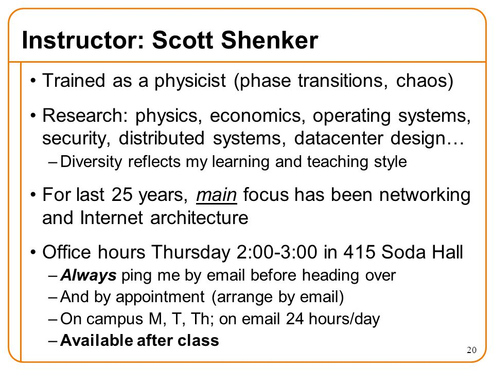 20 Instructor: Scott Shenker Trained as a physicist (phase transitions, chaos) Research: physics, economics, operating systems, security, distributed systems, datacenter design… –Diversity reflects my learning and teaching style For last 25 years, main focus has been networking and Internet architecture Office hours Thursday 2:00-3:00 in 415 Soda Hall –Always ping me by email before heading over –And by appointment (arrange by email) –On campus M, T, Th; on email 24 hours/day –Available after class