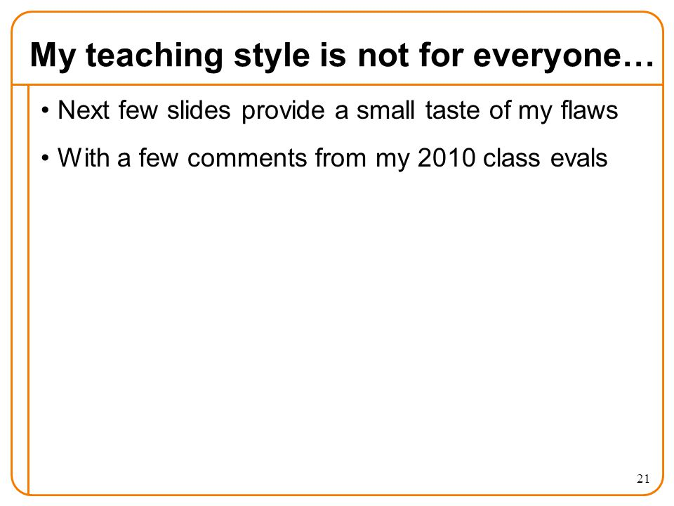 My teaching style is not for everyone… Next few slides provide a small taste of my flaws With a few comments from my 2010 class evals 21