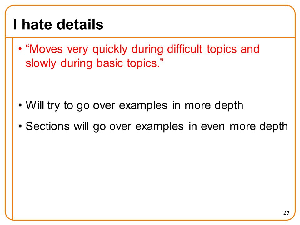 I hate details Moves very quickly during difficult topics and slowly during basic topics. Will try to go over examples in more depth Sections will go over examples in even more depth 25
