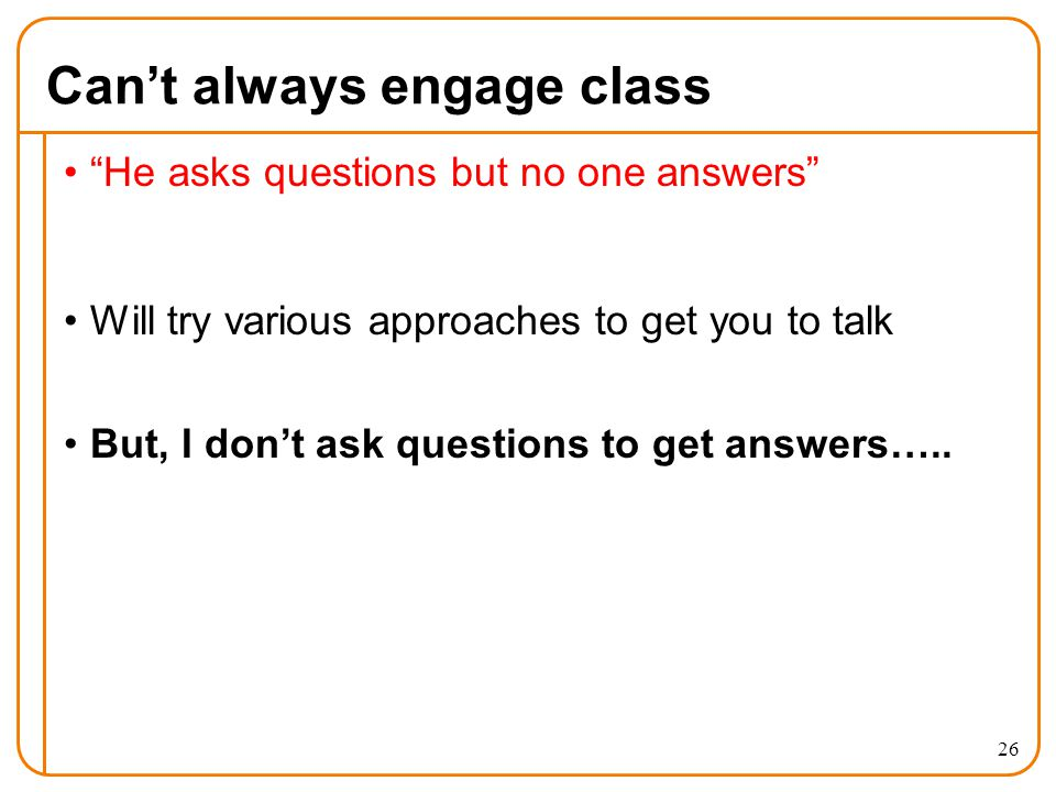 Can't always engage class He asks questions but no one answers Will try various approaches to get you to talk But, I don't ask questions to get answers…..